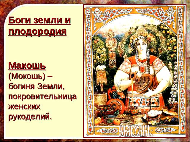 Боги земли и плодородия Макошь (Мокошь) – богиня Земли, покровительница женс...