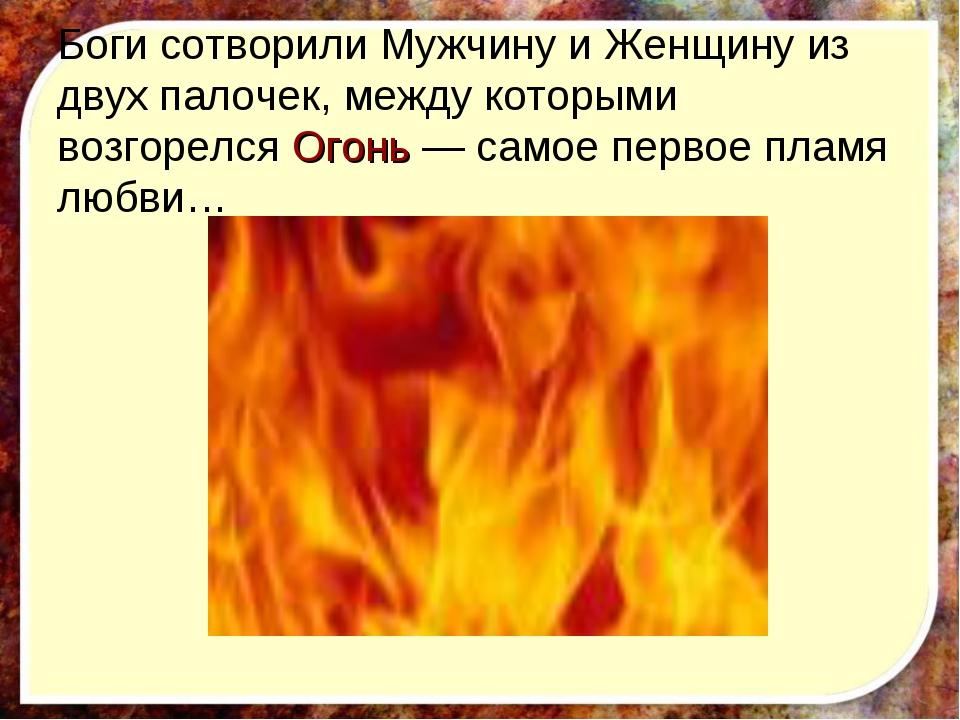 Боги сотворили Мужчину и Женщину из двух палочек, между которыми возгорелся О...