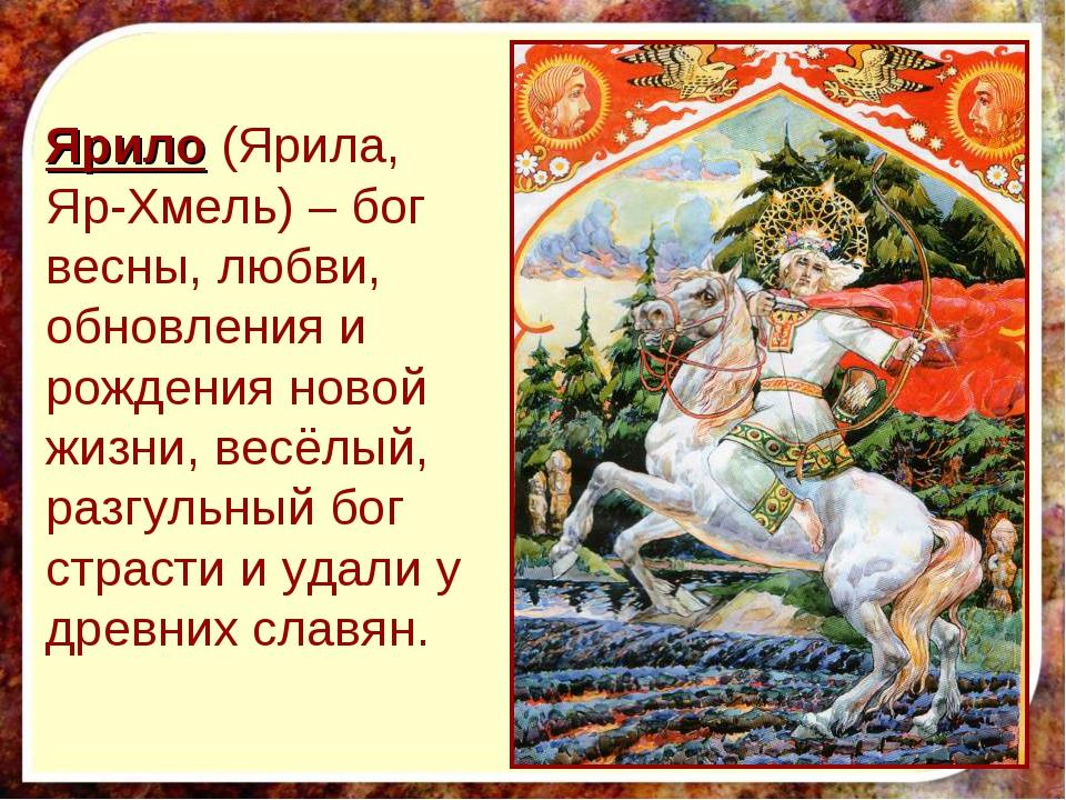 Ярило (Ярила, Яр-Хмель) – бог весны, любви, обновления и рождения новой жизни...