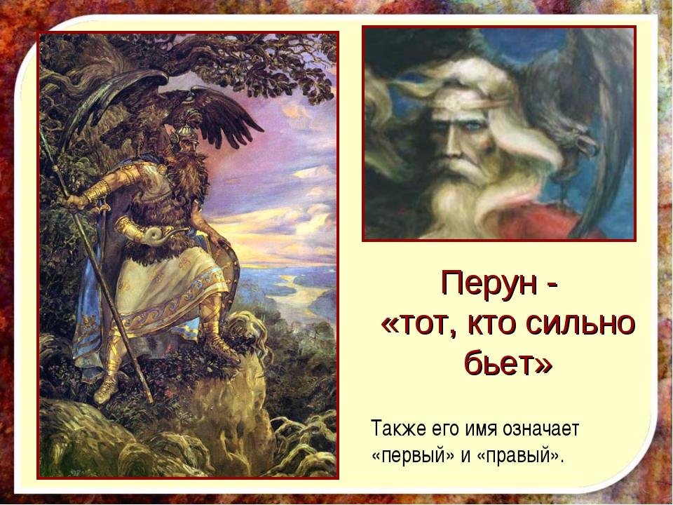 Перун - «тот, кто сильно бьет» Также его имя означает «первый» и «правый».