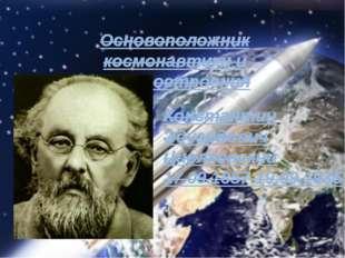 Основоположник космонавтики и ракетостроения Константин Эдуардович Циолковски