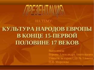 КУЛЬТУРА НАРОДОВ ЕВРОПЫ В КОНЦЕ 15-ПЕРВОЙ ПОЛОВИНЕ 17 ВЕКОВ Выполнила: Ворона