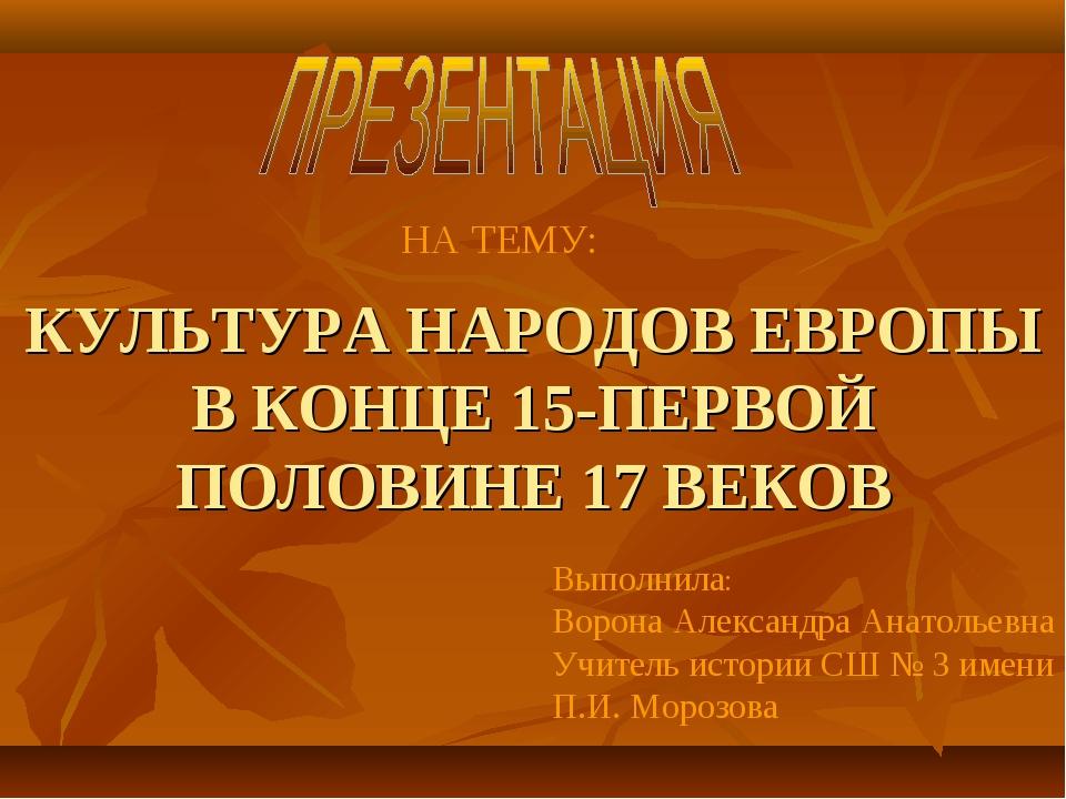 КУЛЬТУРА НАРОДОВ ЕВРОПЫ В КОНЦЕ 15-ПЕРВОЙ ПОЛОВИНЕ 17 ВЕКОВ Выполнила: Ворона...