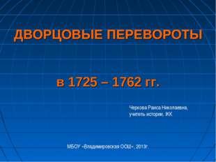 ДВОРЦОВЫЕ ПЕРЕВОРОТЫ в 1725 – 1762 гг. Черкова Раиса Николаевна, учитель исто