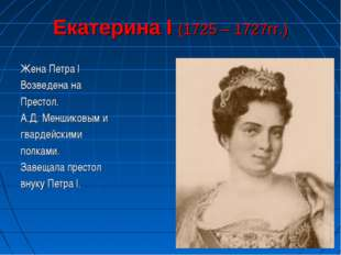 Екатерина I (1725 – 1727гг.) Жена Петра I Возведена на Престол. А.Д. Меншиков