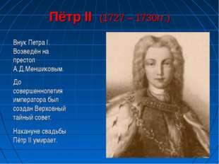 Пётр II (1727 – 1730гг.) Внук Петра I. Возведён на престол А.Д.Меншиковым. До
