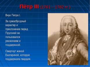 Пётр III (1761 – 1762 гг.) Внук Петра I. За сумасбродный характер и преклонен