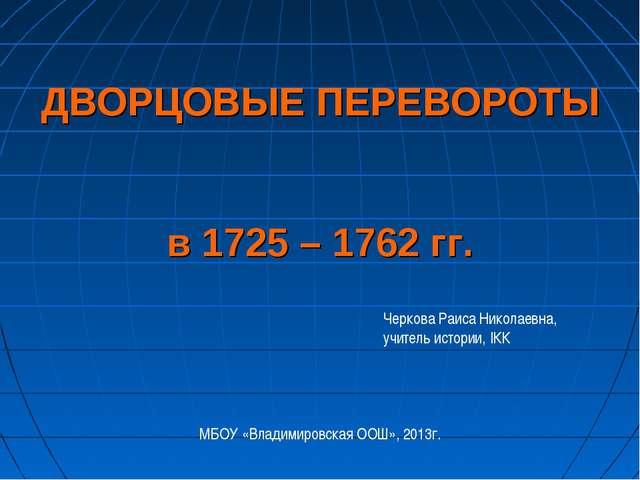 ДВОРЦОВЫЕ ПЕРЕВОРОТЫ в 1725 – 1762 гг. Черкова Раиса Николаевна, учитель исто...