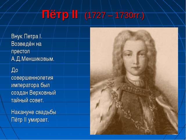 Пётр II (1727 – 1730гг.) Внук Петра I. Возведён на престол А.Д.Меншиковым. До...