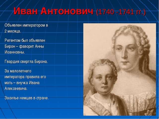 Иван Антонович (1740 -1741 гг.) Объявлен императором в 2 месяца. Регентом был...