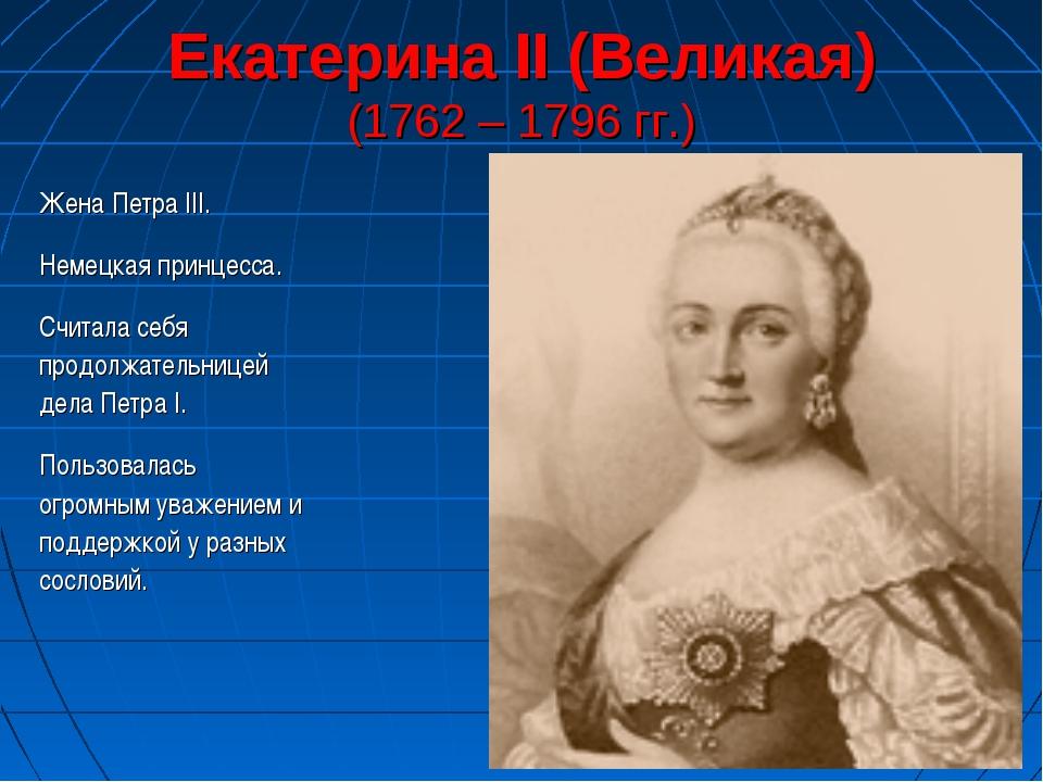 Екатерина II (Великая) (1762 – 1796 гг.) Жена Петра III. Немецкая принцесса....