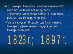 № 5. Букварь Прокофия Золотова издан в 1863 году, что на 40 лет позже букваря