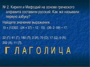 № 2. Кирилл и Мефодий на основе греческого алфавита составили русский. Как же