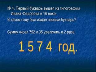 № 4. Первый букварь вышел из типографии Ивана Федорова в 16 веке. В каком год