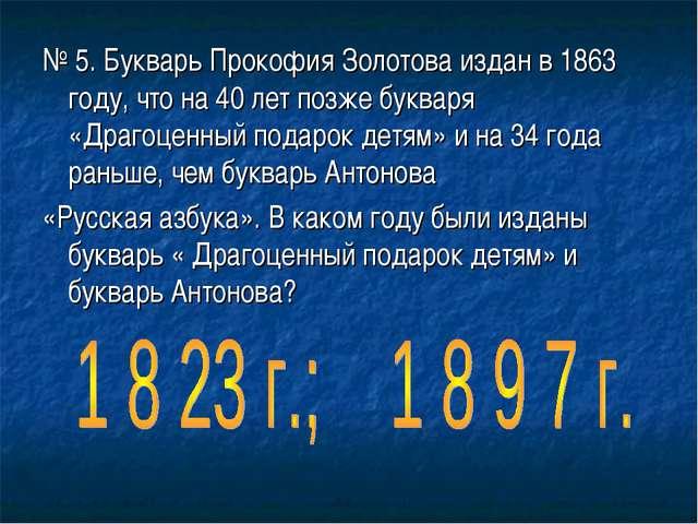№ 5. Букварь Прокофия Золотова издан в 1863 году, что на 40 лет позже букваря...