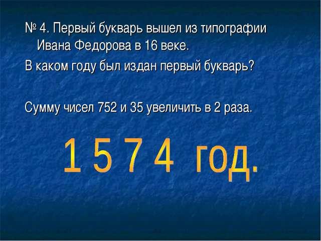 № 4. Первый букварь вышел из типографии Ивана Федорова в 16 веке. В каком год...