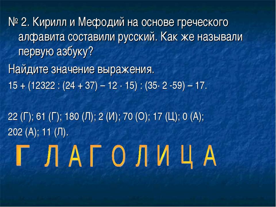 № 2. Кирилл и Мефодий на основе греческого алфавита составили русский. Как же...