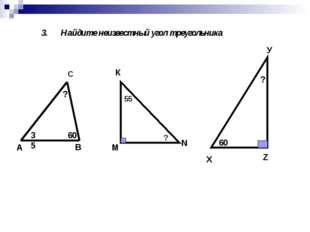 3. Найдите неизвестный угол треугольника М К N 55 ? Х У Z 60 ? А В С 35 60 ?