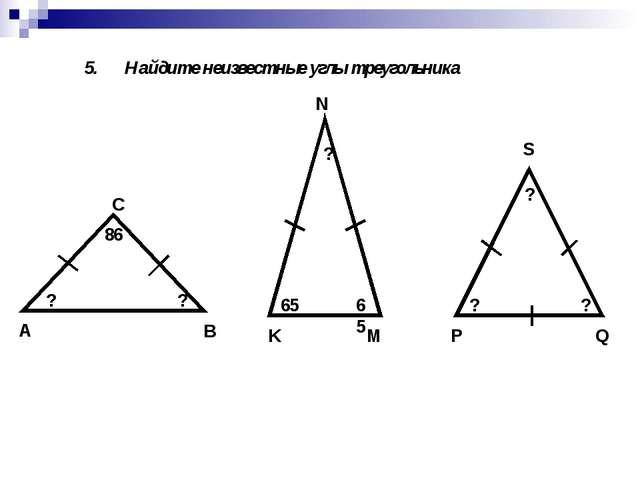 5. Найдите неизвестные углы треугольника А В С 86 ? ? K M N 65 65 ? P Q S ? ? ?