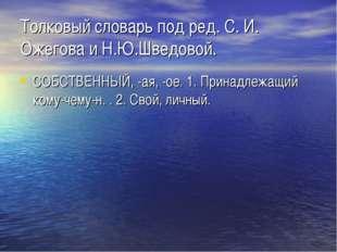 Толковый словарь под ред. C. И. Ожегова и Н.Ю.Шведовой. СОБСТВЕННЫЙ, -ая, -ое