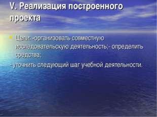 V. Реализация построенного проекта Цели: -организовать совместную исследовате
