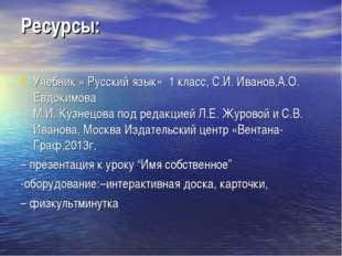 Ресурсы: Учебник « Русский язык» 1 класс, С.И. Иванов,А.О. Евдокимова М.И. Ку