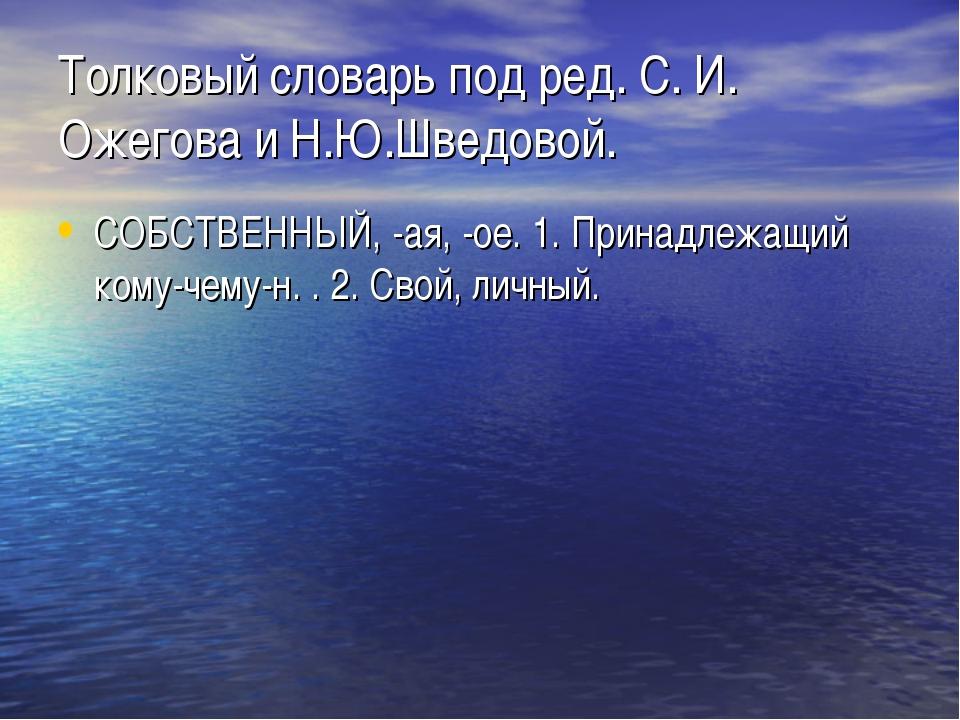 Толковый словарь под ред. C. И. Ожегова и Н.Ю.Шведовой. СОБСТВЕННЫЙ, -ая, -ое...