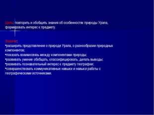 Цель: повторить и обобщить знания об особенностях природы Урала, формировать