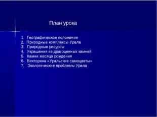 ,. План урока Географическое положение 2. Природные комплексы Урала Природные