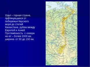 У Урал – горная страна, протянувшаяся от побережья Карского моря до степей К