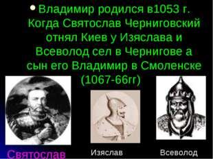 Святослав Владимир родился в1053 г. Когда Святослав Черниговский отнял Киев у