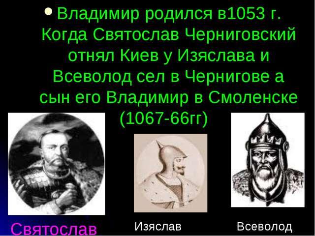 Святослав Владимир родился в1053 г. Когда Святослав Черниговский отнял Киев у...