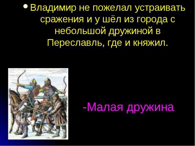 -Малая дружина Владимир не пожелал устраивать сражения и у шёл из города с не...