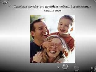 Семейная дружба- этодружбаи любовь. Все пополам, и смех, и горе