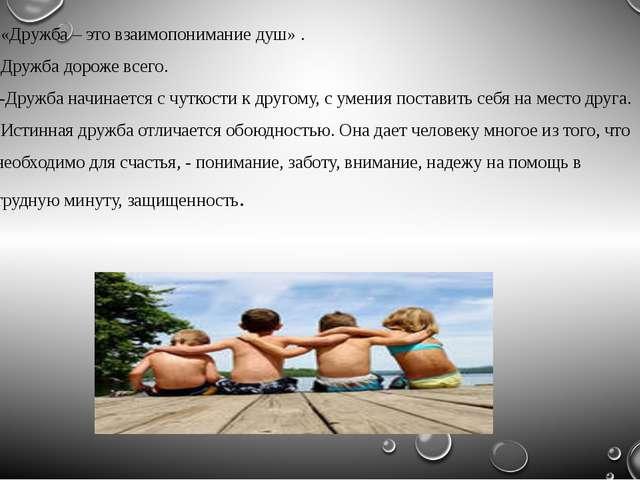 -«Дружба – это взаимопонимание душ» . -Дружба дороже всего. -Дружба начинаетс...