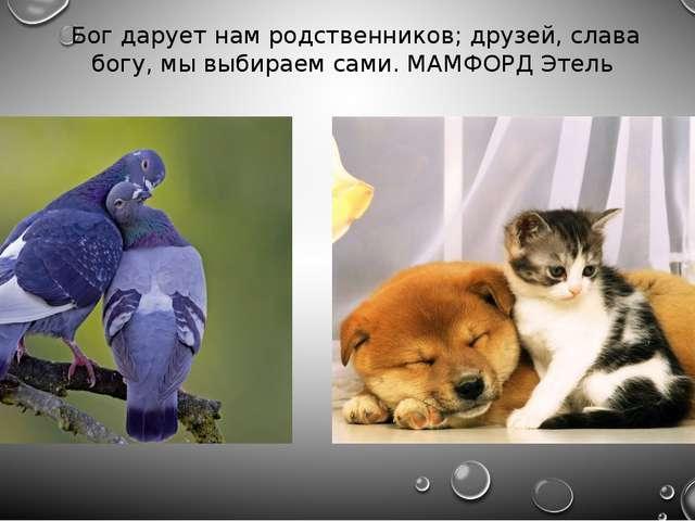 Бог дарует нам родственников; друзей, слава богу, мы выбираем сами. МАМФОРД Э...