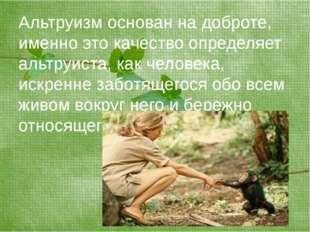 Альтруизм основан на доброте, именно это качество определяет альтруиста, как