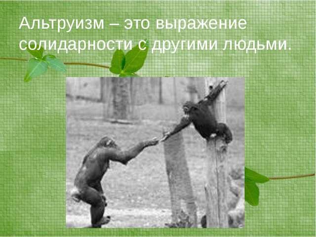Альтруизм – это выражение солидарности с другими людьми.