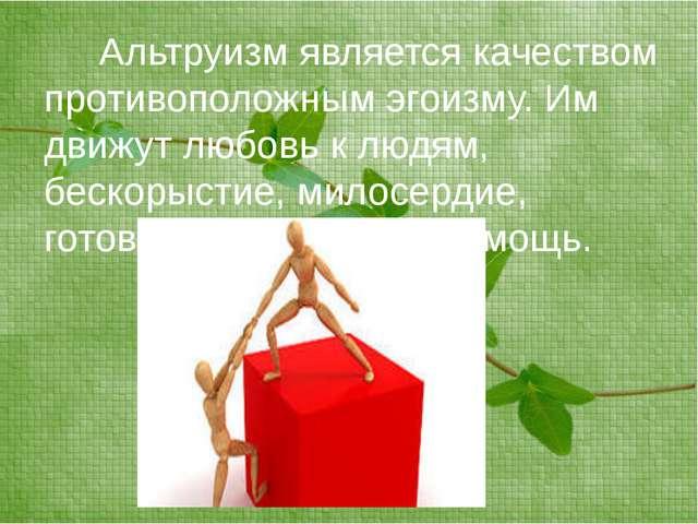 Альтруизм является качеством противоположным эгоизму. Им движут любовь к люд...