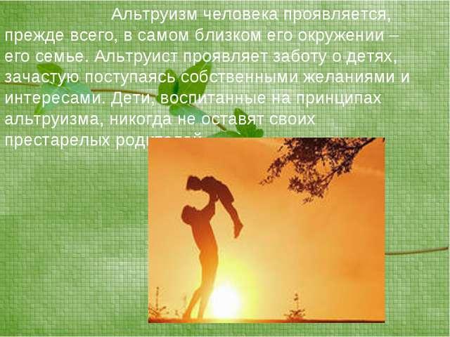 Альтруизм человека проявляется, прежде всего, в самом близком его окружени...