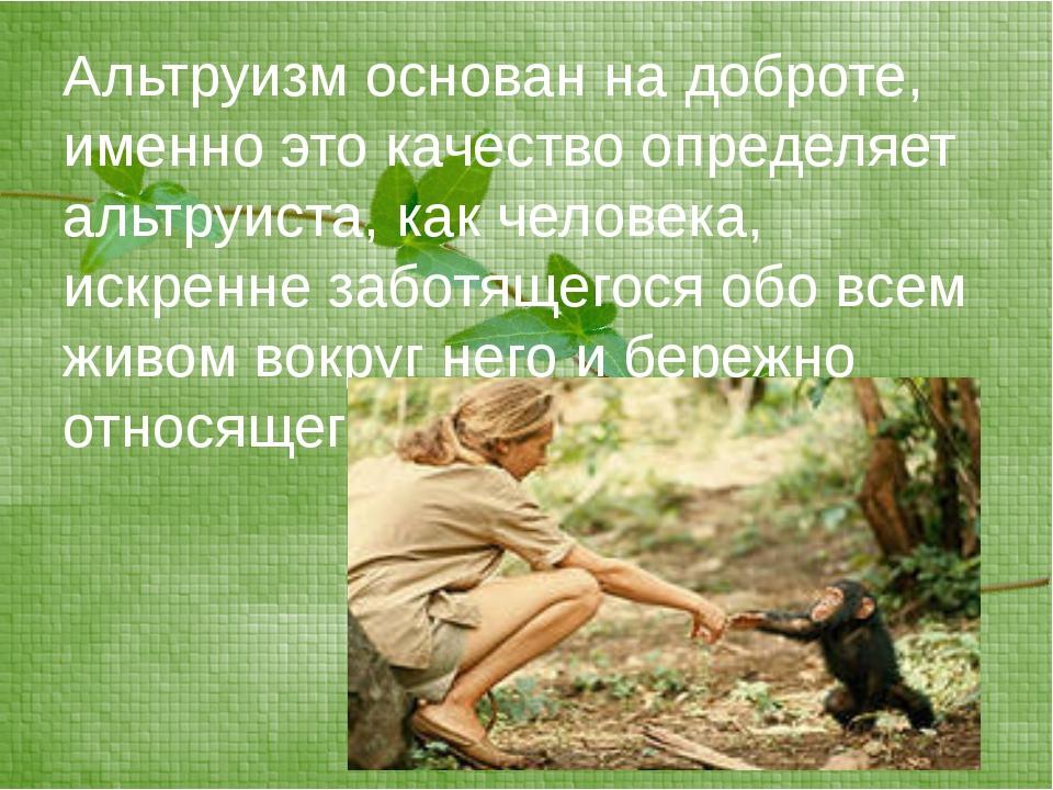 Альтруизм основан на доброте, именно это качество определяет альтруиста, как...