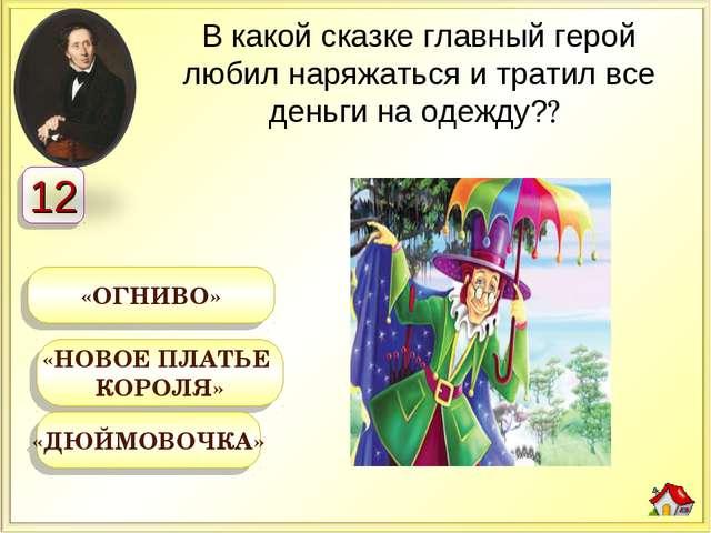 «НОВОЕ ПЛАТЬЕ КОРОЛЯ» «ОГНИВО» «ДЮЙМОВОЧКА» В какой сказке главный герой люби...