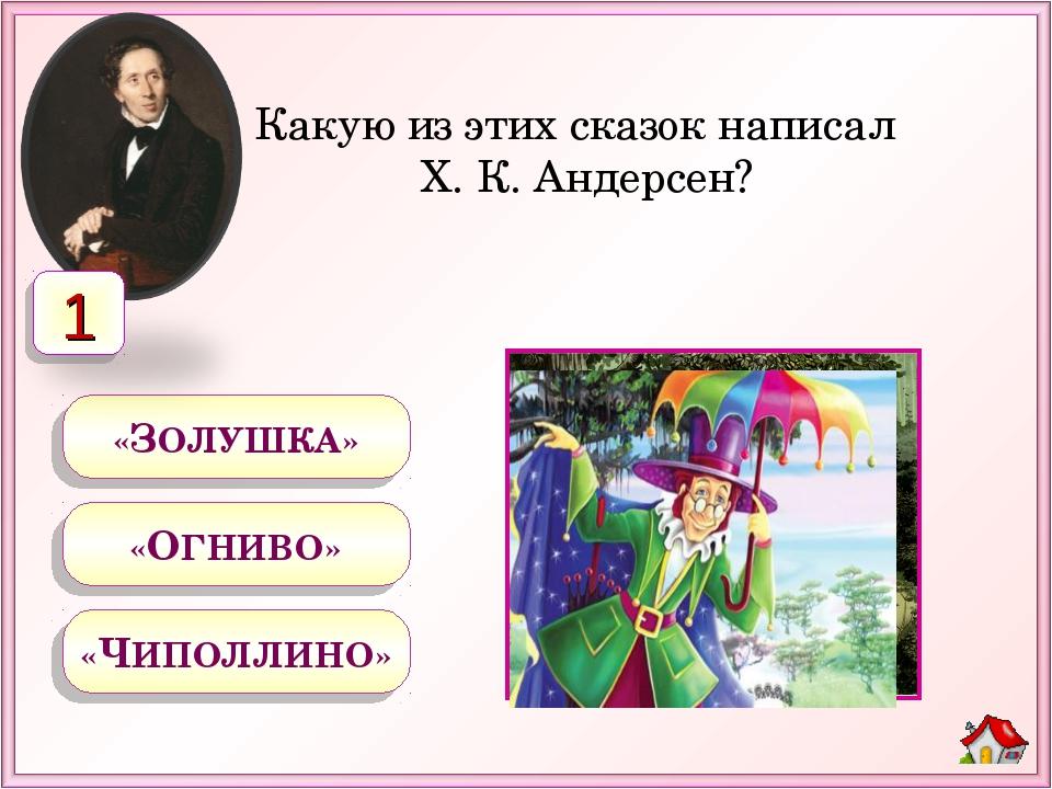 Какую из этих сказок написал Х. К. Андерсен? «ЗОЛУШКА» «ОГНИВО» «ЧИПОЛЛИНО» 1