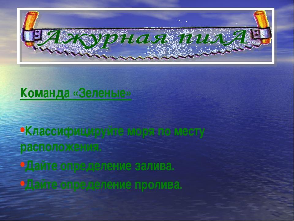 Команда «Зеленые» Классифицируйте моря по месту расположения. Дайте определен...