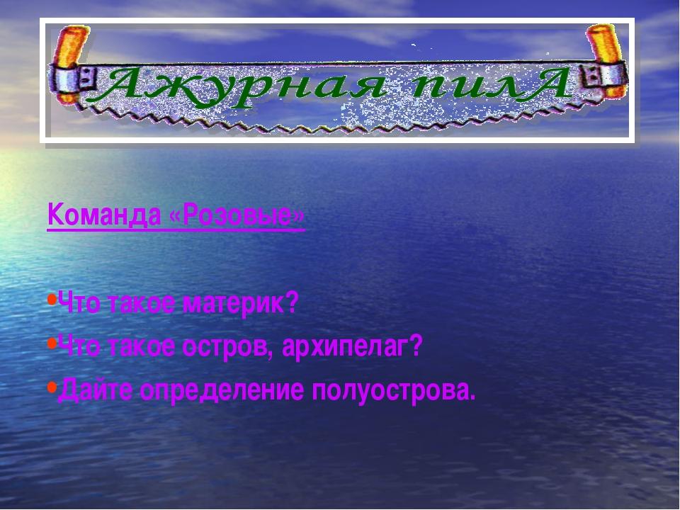 Команда «Розовые» Что такое материк? Что такое остров, архипелаг? Дайте опред...
