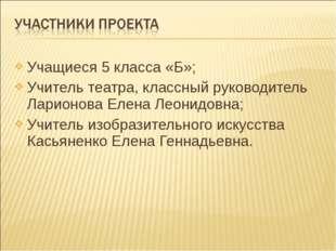 Учащиеся 5 класса «Б»; Учитель театра, классный руководитель Ларионова Елена