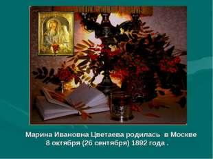 Марина Ивановна Цветаева родилась в Москве 8 октября (26 сентября)1892 года
