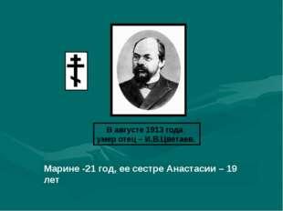 В августе 1913 года умер отец – И.В.Цветаев. Марине -21 год, ее сестре Анаста