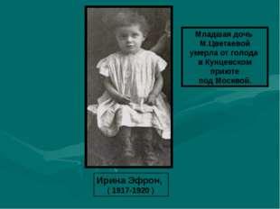 Ирина Эфрон, ( 1917-1920 ) Младшая дочь М.Цветаевой умерла от голода в Кунцев