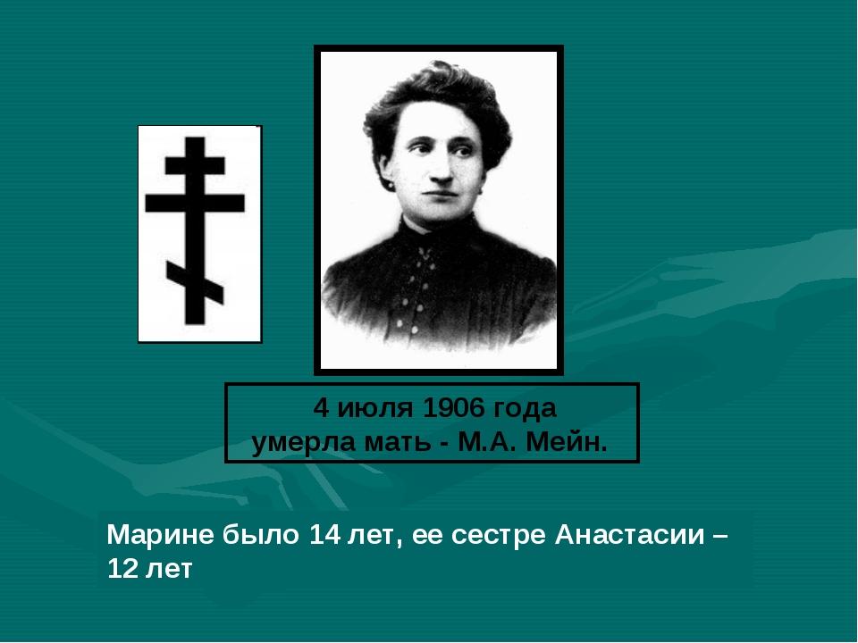 4 июля 1906 года умерла мать - М.А. Мейн. Марине было 14 лет, ее сестре Анас...